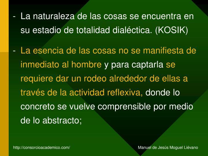 La naturaleza de las cosas se encuentra en su estadio de totalidad dialéctica. (KOSIK)