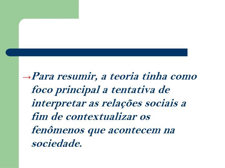 Para resumir, a teoria tinha como foco principal a tentativa de interpretar as relaes sociais a fim de contextualizar os fenmenos que acontecem na sociedade.