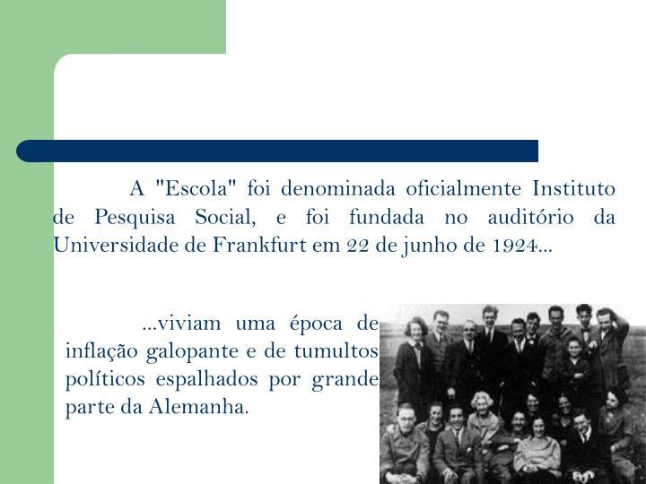 """A """"Escola"""" foi denominada oficialmente Instituto de Pesquisa Social, e foi fundada no auditrio da Universidade de Frankfurt em 22 de junho de 1924..."""
