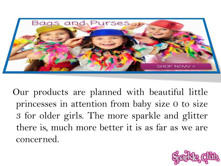 Our products are planned with beautiful little princesses in attention from baby size 0 to size 3 for older girls. The more sparkle and glitter there is, much more better it is as far as we are concerned.