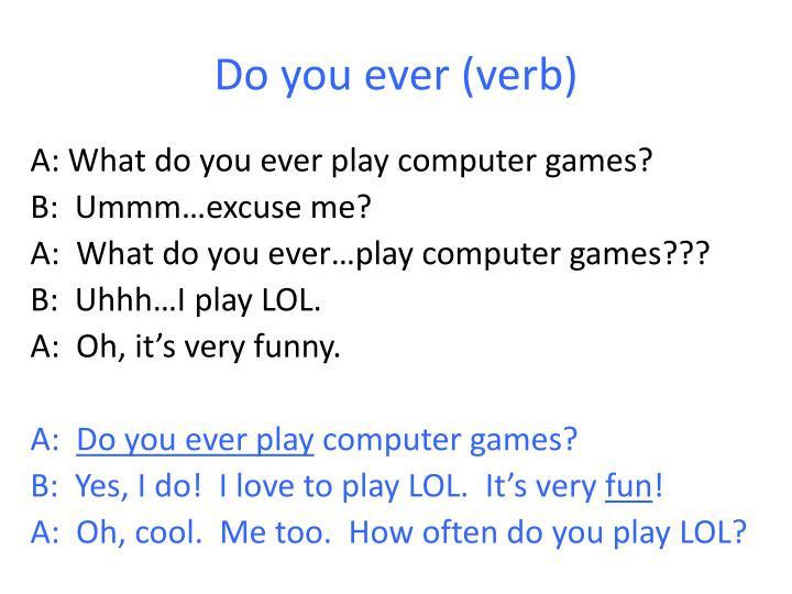 Do you ever (verb)