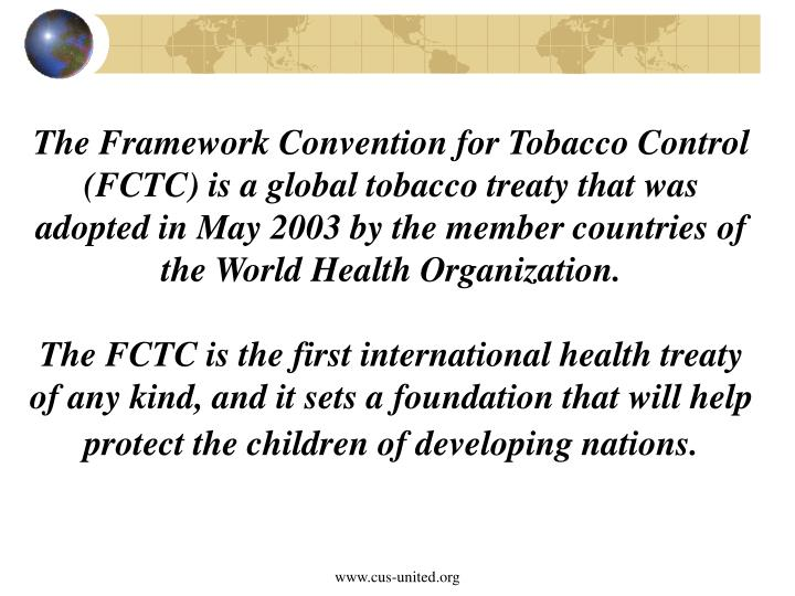 The Framework Convention for Tobacco Control (FCTC) is a global tobacco treaty that was adopted in May 2003 by the member countries of the World Health Organization.
