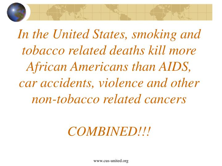 In the United States, smoking and tobacco related deaths kill more African Americans than AIDS, car accidents, violence and other non-tobacco related cancers