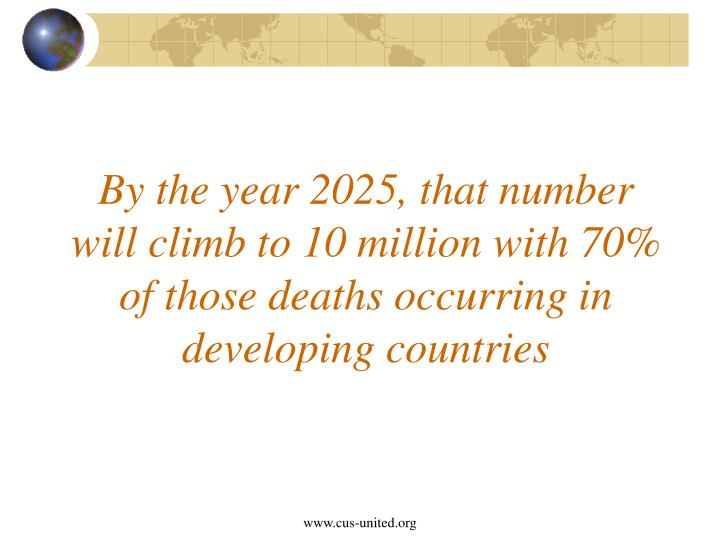 By the year 2025, that number will climb to 10 million with 70% of those deaths occurring in developing countries