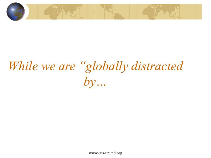 "While we are ""globally distracted by…"