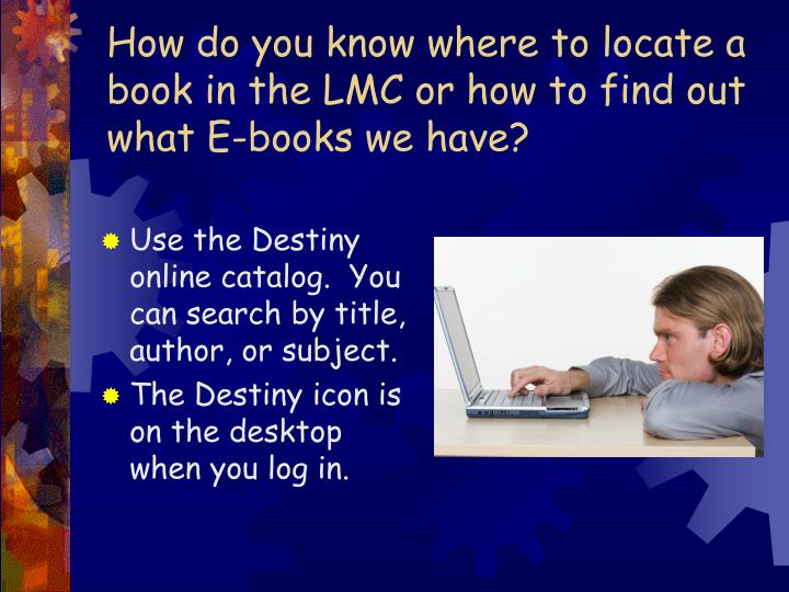 How do you know where to locate a book in the LMC or how to find out what E-books we have?