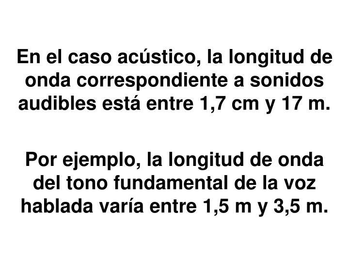 En el caso acústico, la longitud de onda correspondiente a sonidos audibles está entre 1,7 cm y 17 m.