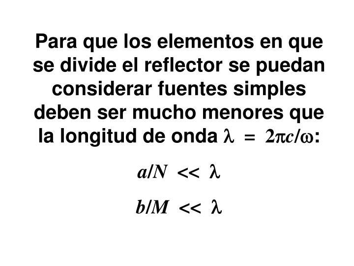 Para que los elementos en que se divide el reflector se puedan considerar fuentes simples deben ser mucho menores que la longitud de onda