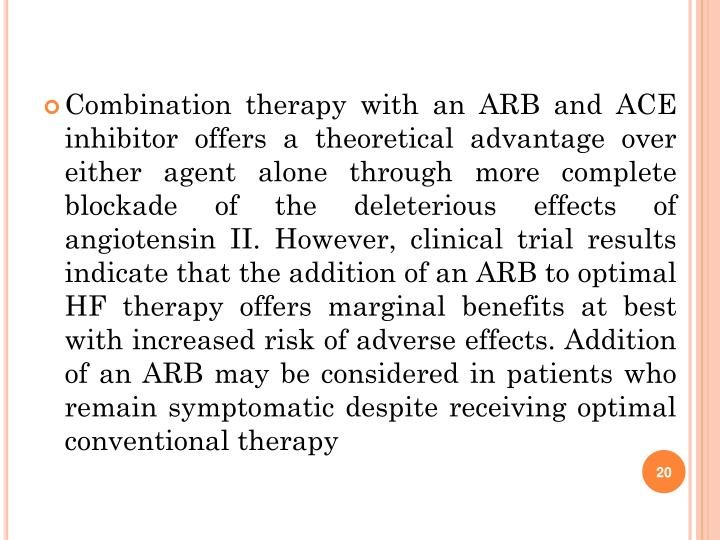 Combination therapy with an ARB and ACE inhibitor offers a theoretical advantage over either agent alone through more complete blockade of the deleterious effects of angiotensin II. However, clinical trial results indicate that the addition of an ARB to optimal HF therapy offers marginal benefits at best with increased risk of adverse effects. Addition of an ARB may be considered in patients who remain symptomatic despite receiving optimal conventional therapy