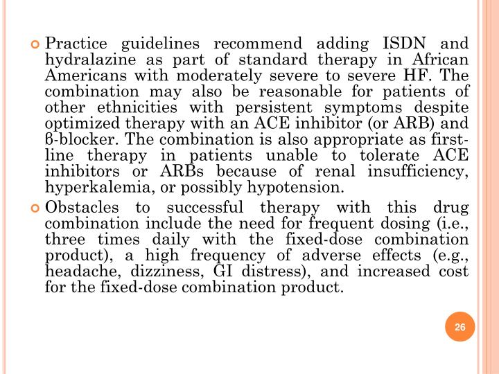 Practice guidelines recommend adding ISDN and hydralazine as part of standard therapy in African Americans with moderately severe to severe HF. The combination may also be reasonable for patients of other ethnicities with persistent symptoms despite optimized therapy with an ACE inhibitor (or ARB) and β-blocker. The combination is also appropriate as first-line therapy in patients unable to tolerate ACE inhibitors or ARBs because of renal insufficiency, hyperkalemia, or possibly hypotension.