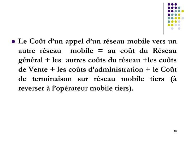 Le Coût d'un appel d'un réseau mobile vers un autre réseau  mobile = au coût du Réseau général + les  autres coûts du réseau +les coûts de Vente + les coûts d'administration + le Coût de terminaison sur réseau mobile tiers (à reverser à l'opérateur mobile tiers).