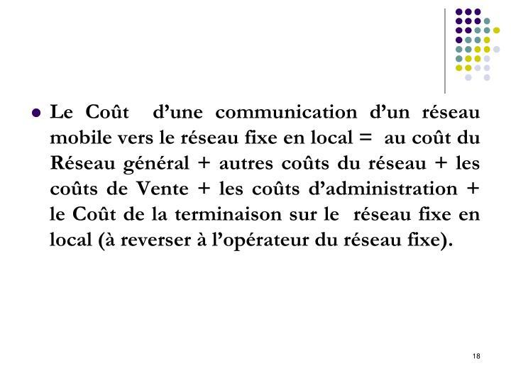 Le Coût  d'une communication d'un réseau mobile vers le réseau fixe en local =  au coût du Réseau général + autres coûts du réseau + les coûts de Vente + les coûts d'administration + le Coût de la terminaison sur le  réseau fixe en local (à reverser à l'opérateur du réseau fixe).