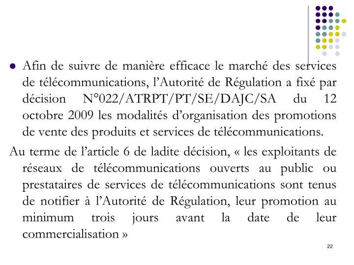 Afin de suivre de manière efficace le marché des services de télécommunications, l'Autorité de Régulation a fixé par décision N°022/ATRPT/PT/SE/DAJC/SA du 12 octobre 2009 les modalités d'organisation des promotions de vente des produits et services de télécommunications.