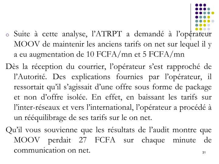 Suite à cette analyse, l'ATRPT a demandé à l'opérateur MOOV de maintenir les anciens tarifs on net sur lequel il y a eu augmentation de 10 FCFA/mn et 5 FCFA/mn