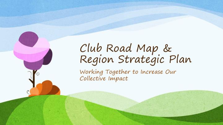 Club Road Map & Region Strategic Plan