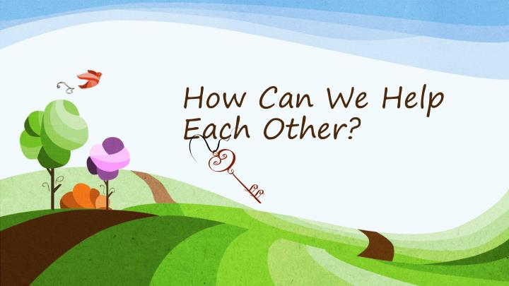 How Can We Help Each Other?