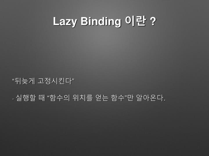 Lazy Binding 이란 ?