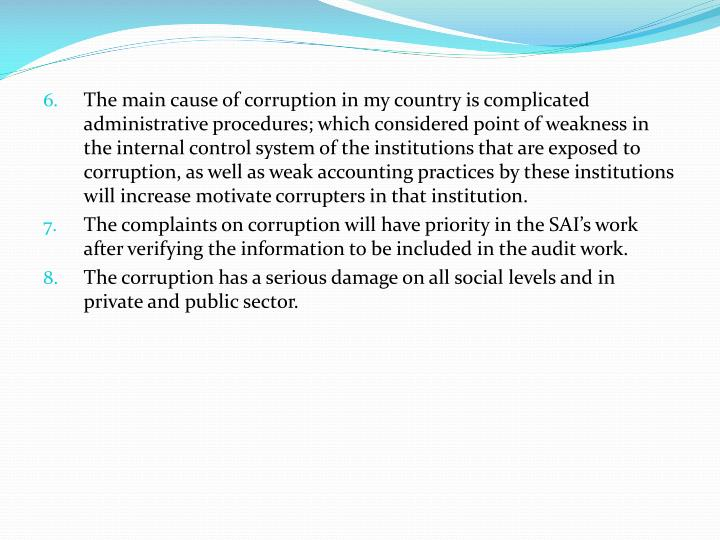 The main cause of corruption in my country is complicated administrative procedures; which considered point of weakness in the internal control system of the institutions that are exposed to corruption, as well as weak accounting practices by these institutions will increase motivate corrupters in that institution.