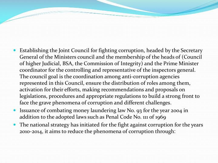 Establishing the Joint Council for fighting corruption, headed by the Secretary General of the Ministers council and the membership of the heads of (Council of higher Judicial, BSA, the Commission of Integrity) and the Prime Minister coordinator for the controlling and representative of the inspectors general. The council goal is the coordination among anti-corruption agencies represented in this Council, ensure the distribution of roles among them, activation for their efforts, making recommendations and proposals on legislations, procedures and appropriate regulations to build a strong front to face the grave phenomena of corruption and different challenges