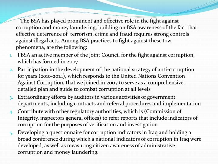 The BSA has played prominent and effective role in the fight against corruption and money laundering, building on BSA awareness of the fact that effective deterrence of  terrorism, crime and fraud requires strong controls against illegal acts. Among BSA practices to fight against these tow phenomena, are the following