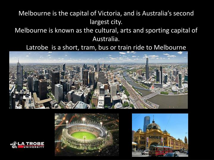 Melbourne is the capital of Victoria, and is Australia's second largest city.