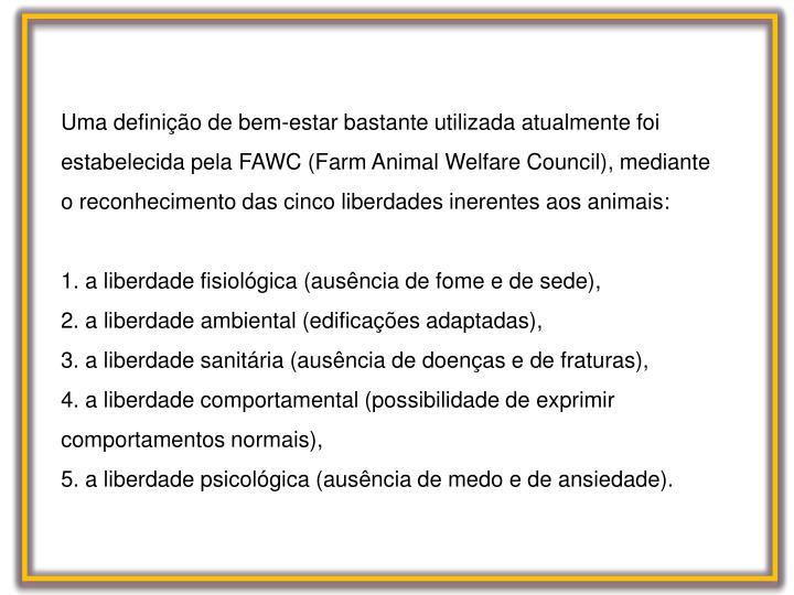 Uma definição de bem-estar bastante utilizada atualmente foi estabelecida pela FAWC (Farm Animal Welfare Council), mediante o reconhecimento das cinco liberdades inerentes aos animais: