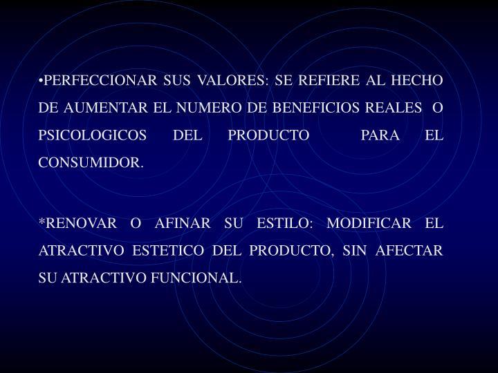 PERFECCIONAR SUS VALORES: SE REFIERE AL HECHO DE AUMENTAR EL NUMERO DE BENEFICIOS REALES  O PSICOLOGICOS DEL PRODUCTO  PARA EL CONSUMIDOR.