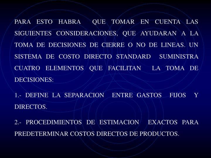 PARA ESTO HABRA  QUE TOMAR EN CUENTA LAS SIGUIENTES CONSIDERACIONES, QUE AYUDARAN A LA TOMA DE DECISIONES DE CIERRE O NO DE LINEAS. UN SISTEMA DE COSTO DIRECTO STANDARD  SUMINISTRA CUATRO ELEMENTOS QUE FACILITAN  LA TOMA DE DECISIONES: