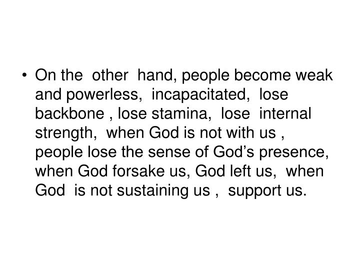 On the  other  hand, people become weak and powerless,  incapacitated,  lose backbone , lose stamina,  lose  internal strength,  when God is not with us ,  people lose the sense of God's presence, when God forsake us, God left us,  when God  is not sustaining us ,  support us.