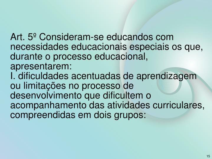 Art. 5º Consideram-se educandos com necessidades educacionais especiais os que, durante o processo educacional, apresentarem: