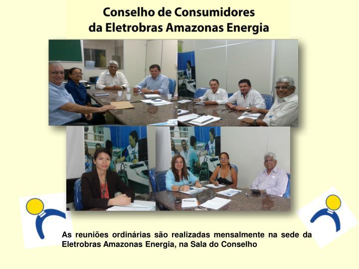 As reuniões ordinárias são realizadas mensalmente na sede da Eletrobras Amazonas Energia, na Sala do Conselho