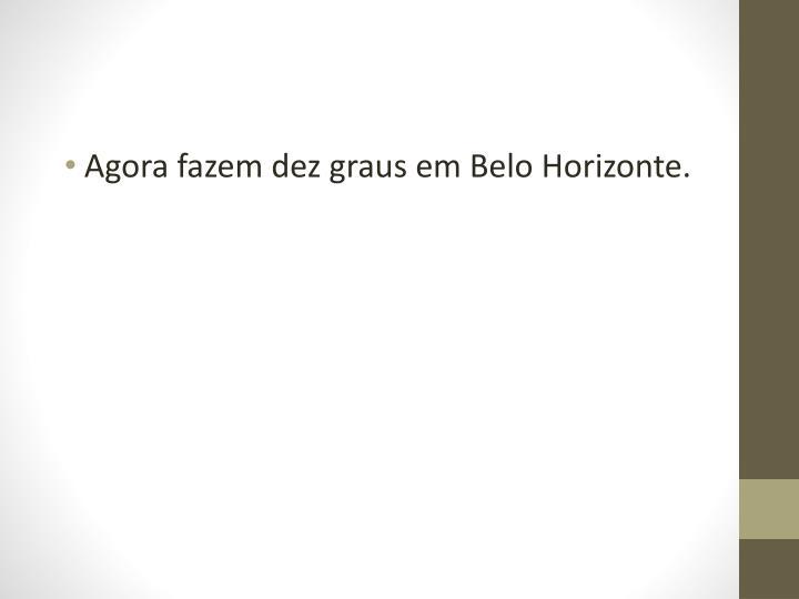 Agora fazem dez graus em Belo Horizonte.
