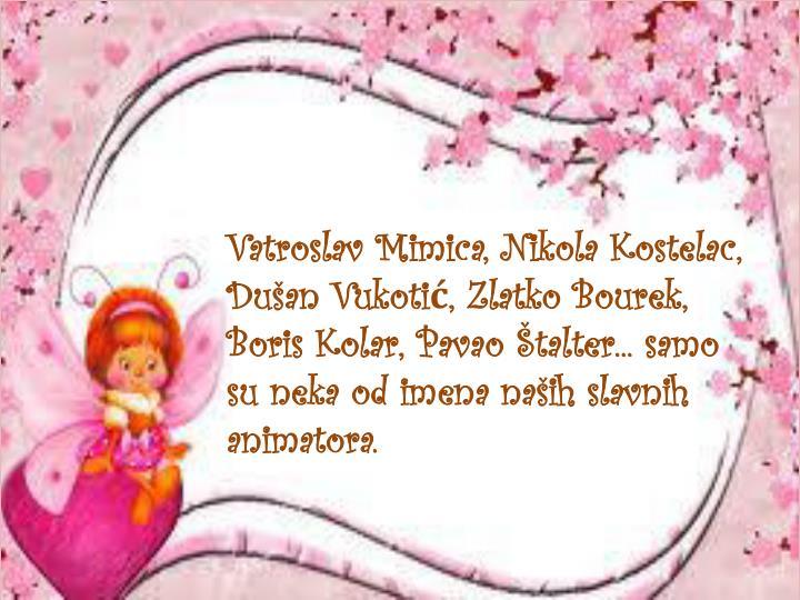 Vatroslav Mimica, Nikola Kostelac, Dušan Vukotić, Zlatko Bourek, Boris Kolar, Pavao Štalter... samo su neka od imena naših slavnih animatora.