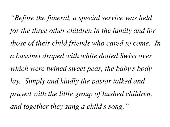 """""""Before the funeral, a special service was held for the three other children in the family and for those of their child friends who cared to come.  In a bassinet draped with white dotted Swiss over which were twined sweet peas, the baby's body lay.  Simply and kindly the pastor talked and prayed with the little group of hushed children, and together they sang a child's song."""""""