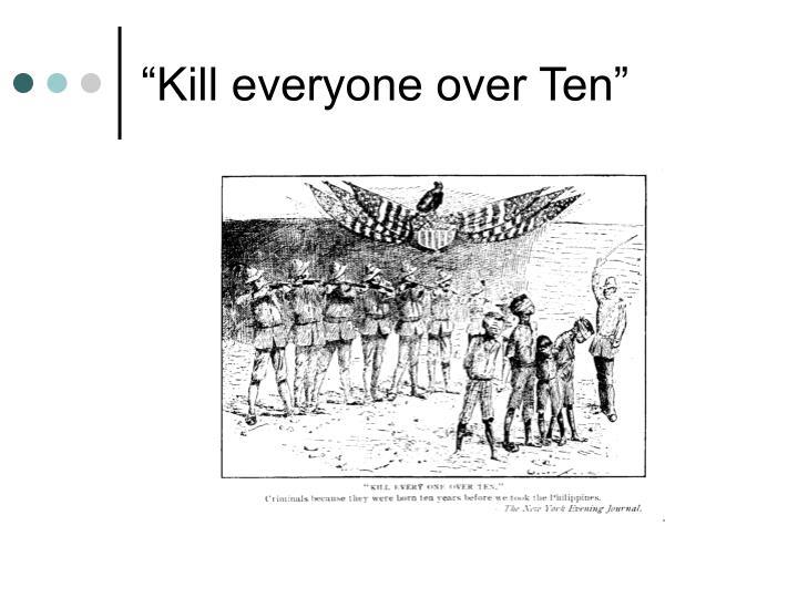 """Kill everyone over Ten"""