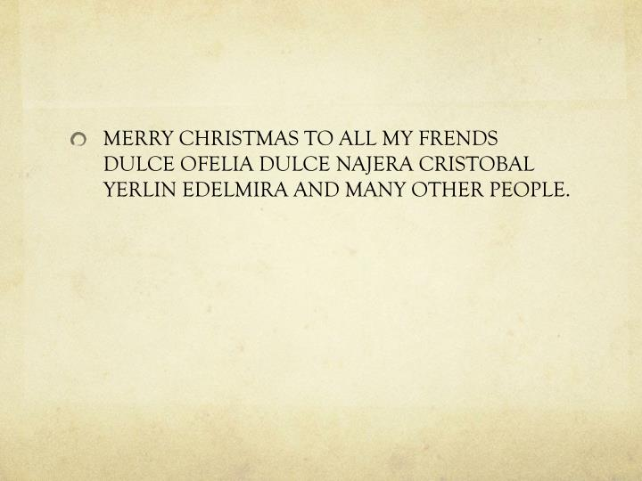 MERRY CHRISTMAS TO ALL MY FRENDS DULCE OFELIA DULCE NAJERA CRISTOBAL YERLIN EDELMIRA AND MANY OTHER PEOPLE.