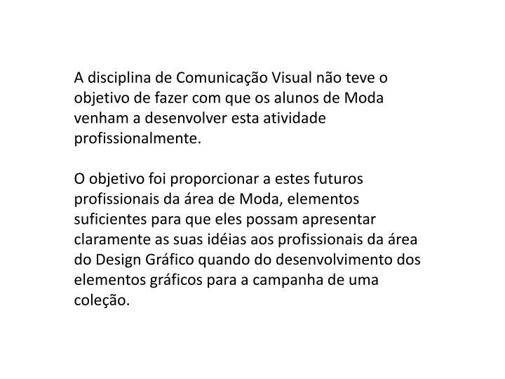A disciplina de Comunicação Visual não teve o objetivo de fazer com que os alunos de Moda venham a desenvolver esta atividade profissionalmente.