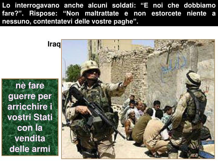 """Lo interrogavano anche alcuni soldati: """"E noi che dobbiamo fare?"""". Rispose: """"Non maltrattate e non estorcete niente a nessuno, contentatevi delle vostre paghe""""."""