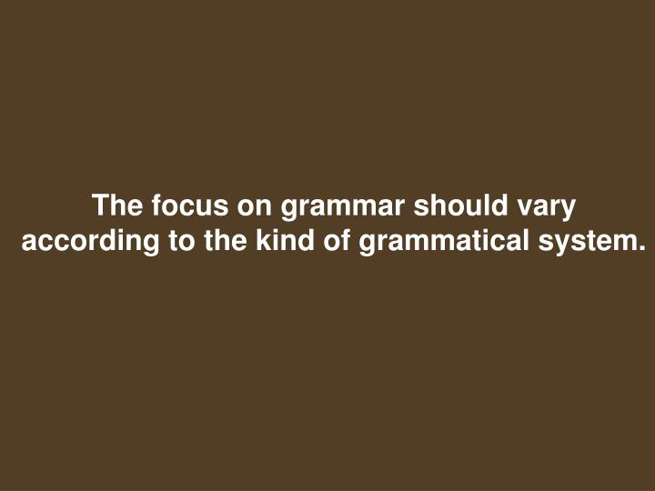 The focus on grammar should vary according to the kind of grammatical system.