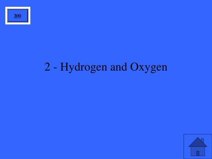 2 - Hydrogen and Oxygen