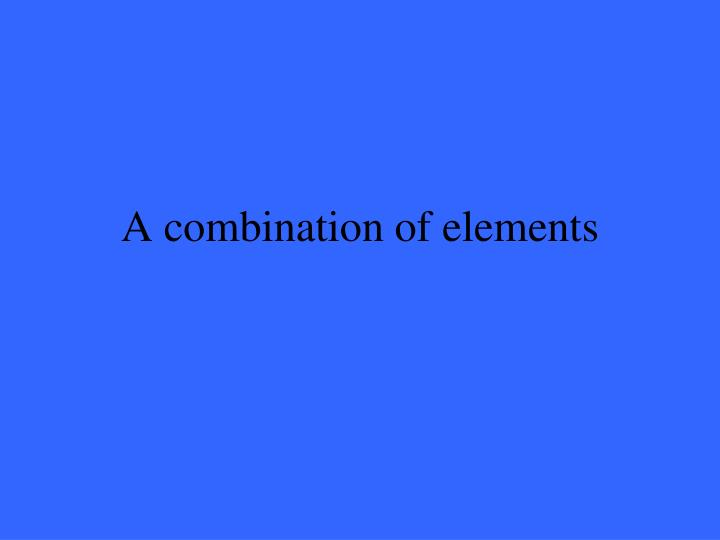 A combination of elements