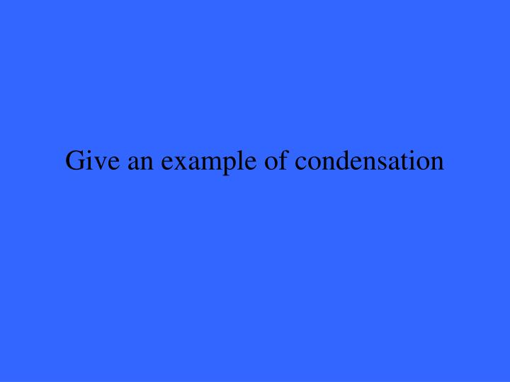 Give an example of condensation
