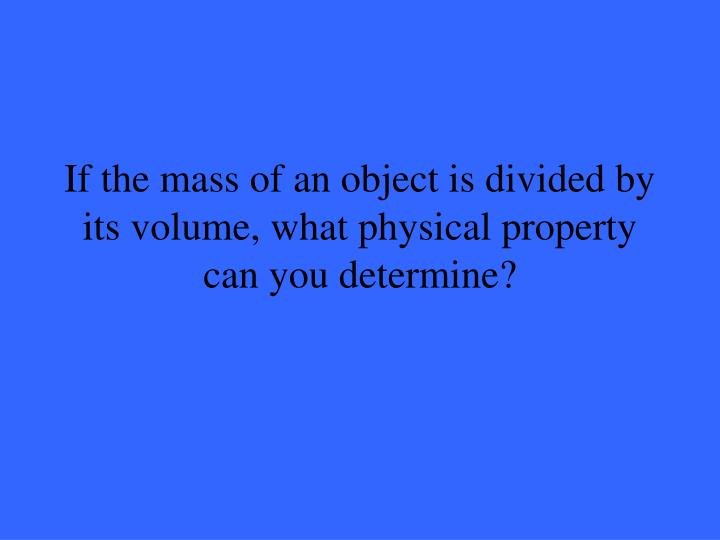 If the mass of an object is divided by its volume, what physical property can you determine?