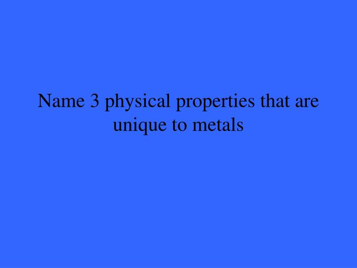 Name 3 physical properties that are unique to metals