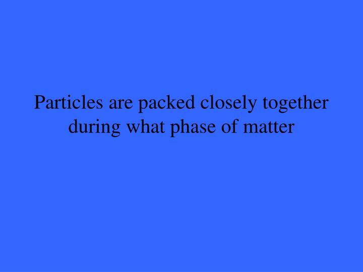 Particles are packed closely together during what phase of matter