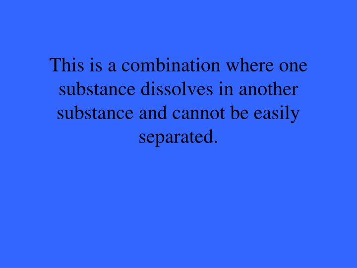 This is a combination where one substance dissolves in another substance and cannot be easily separated.