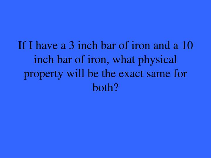 If I have a 3 inch bar of iron and a 10 inch bar of iron, what physical property will be the exact same for both?