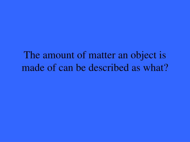 The amount of matter an object is made of can be described as what?