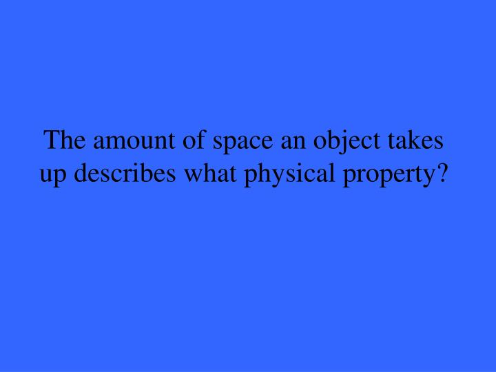 The amount of space an object takes up describes what physical property?