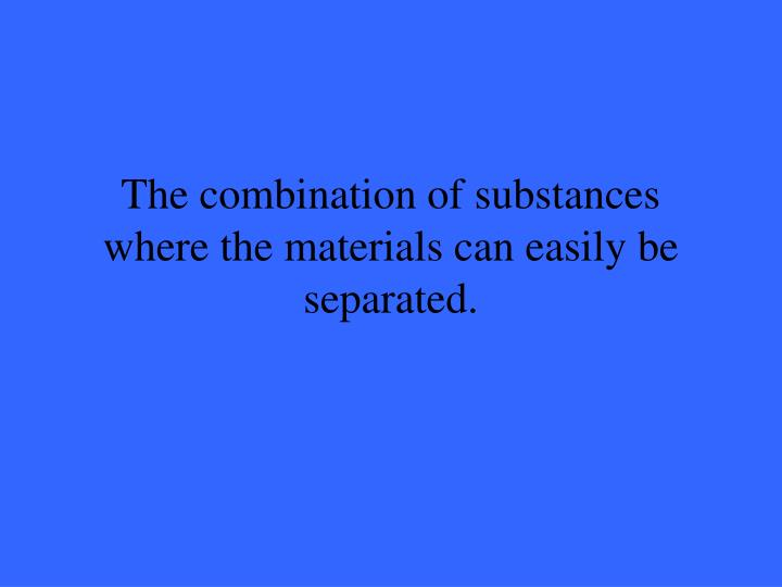 The combination of substances where the materials can easily be separated.